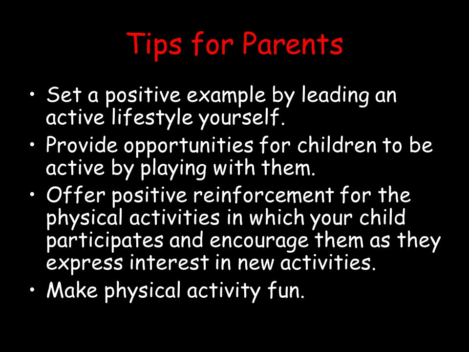 Tips for Parents Set a positive example by leading an active lifestyle yourself.