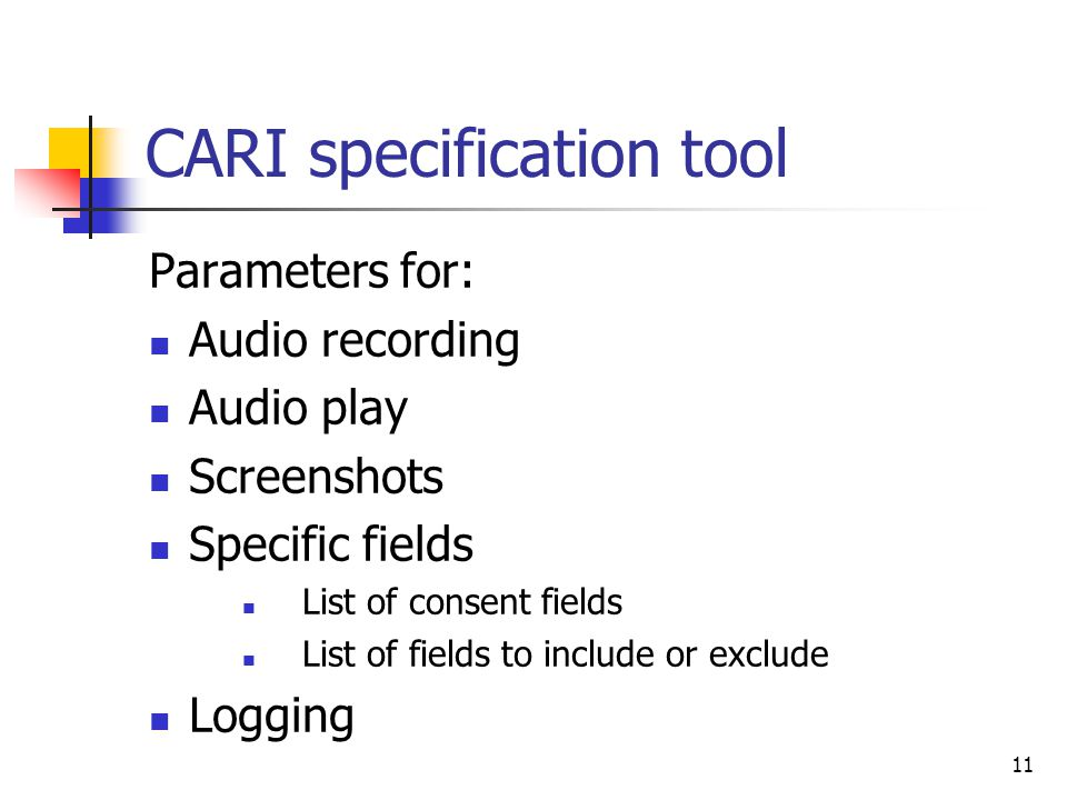 11 CARI specification tool Parameters for: Audio recording Audio play Screenshots Specific fields List of consent fields List of fields to include or exclude Logging
