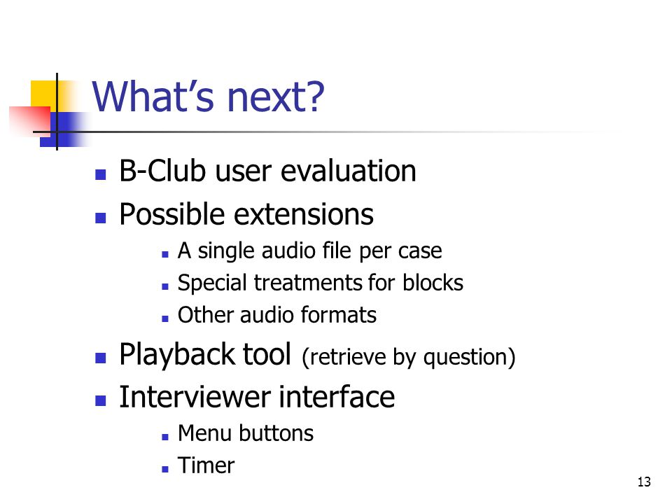 13 What's next? B-Club user evaluation Possible extensions A single audio file per case Special treatments for blocks Other audio formats Playback too