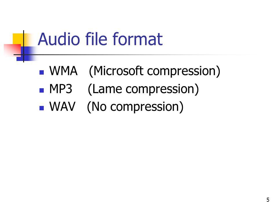 5 Audio file format WMA (Microsoft compression) MP3 (Lame compression) WAV (No compression)