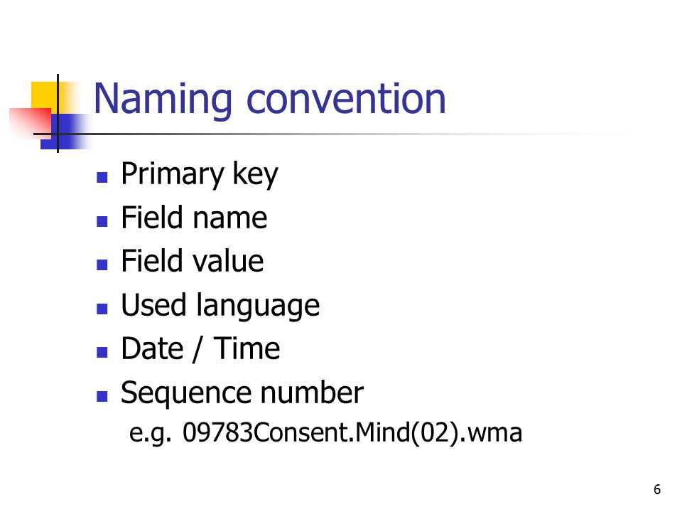 6 Naming convention Primary key Field name Field value Used language Date / Time Sequence number e.g. 09783Consent.Mind(02).wma