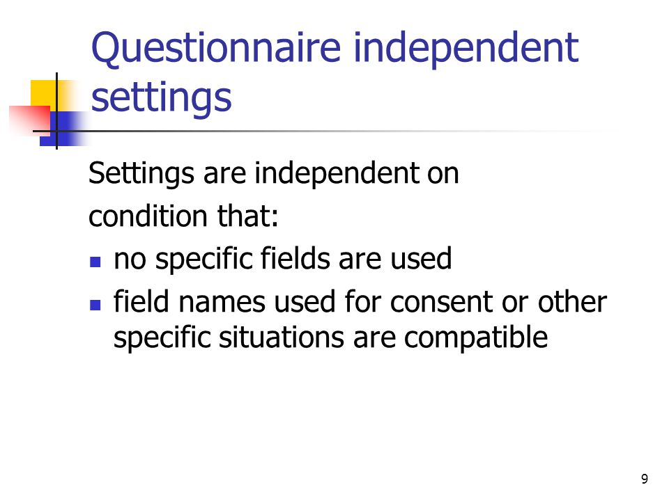 9 Questionnaire independent settings Settings are independent on condition that: no specific fields are used field names used for consent or other specific situations are compatible