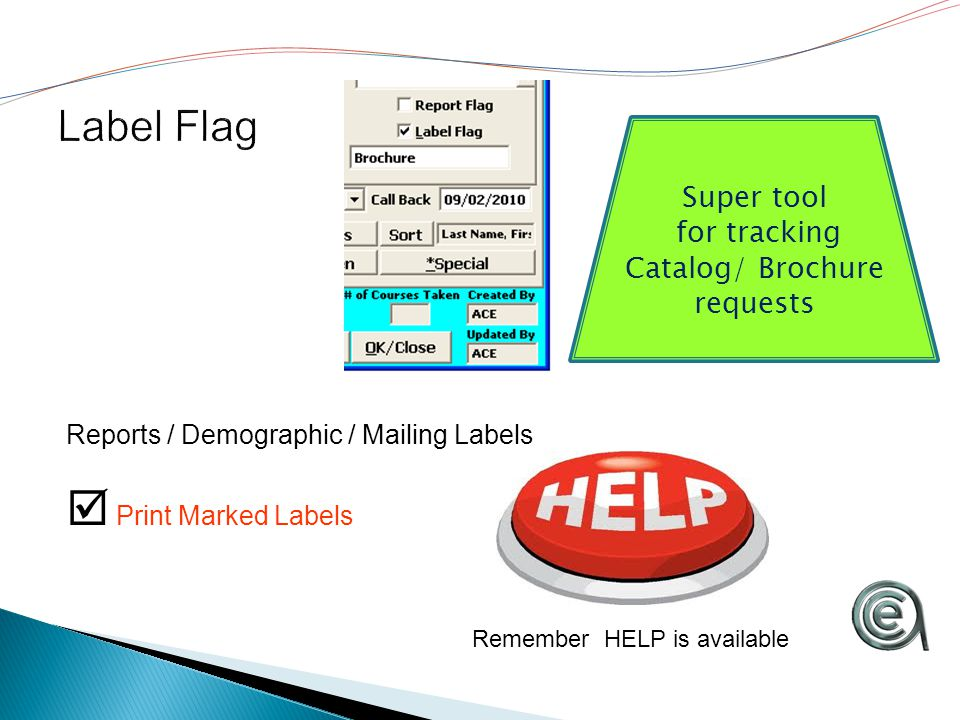 Reports / Demographic / Mailing Labels  Print Marked Labels Remember HELP is available Super tool for tracking Catalog/ Brochure requests