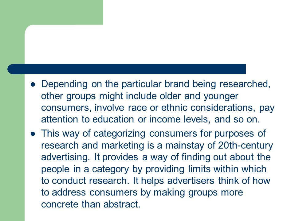 Depending on the particular brand being researched, other groups might include older and younger consumers, involve race or ethnic considerations, pay attention to education or income levels, and so on.