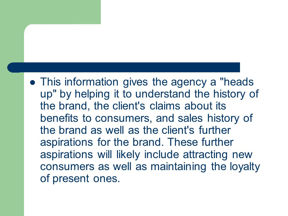 This information gives the agency a heads up by helping it to understand the history of the brand, the client s claims about its benefits to consumers, and sales history of the brand as well as the client s further aspirations for the brand.