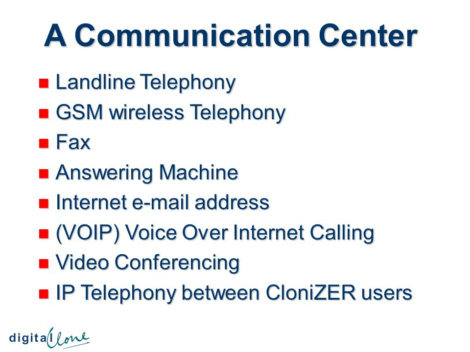 A Communication Center Landline Telephony Landline Telephony GSM wireless Telephony GSM wireless Telephony Fax Fax Answering Machine Answering Machine Internet e-mail address Internet e-mail address (VOIP) Voice Over Internet Calling (VOIP) Voice Over Internet Calling Video Conferencing Video Conferencing IP Telephony between CloniZER users IP Telephony between CloniZER users