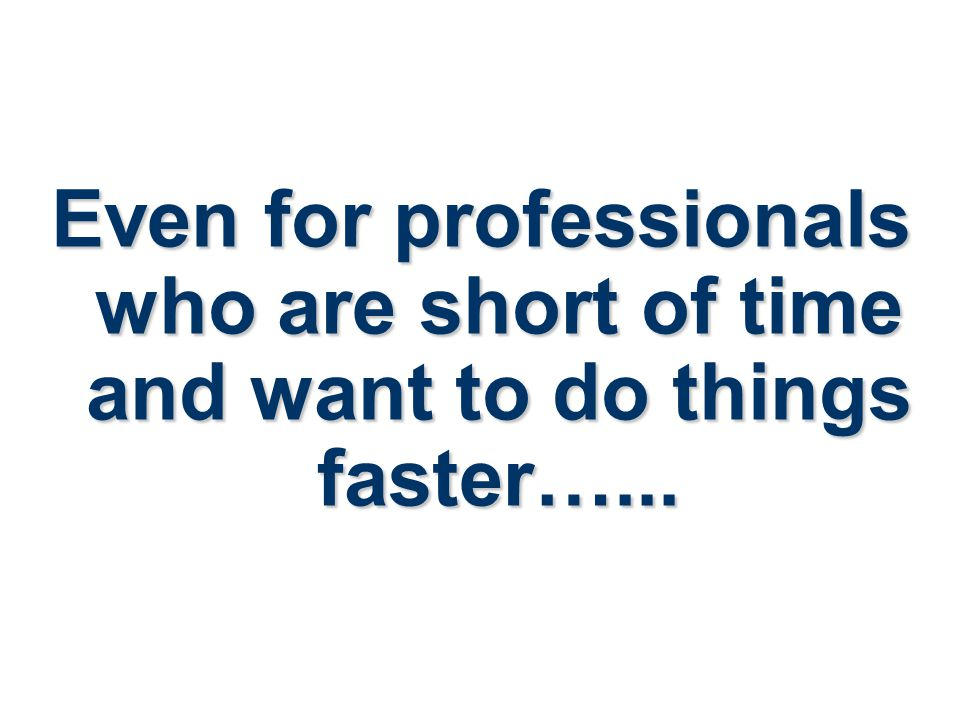 Even for professionals who are short of time and want to do things faster…...