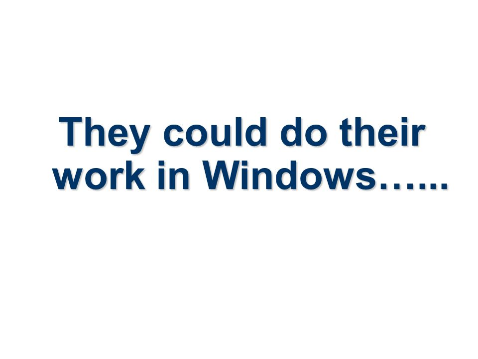 They could do their work in Windows…...