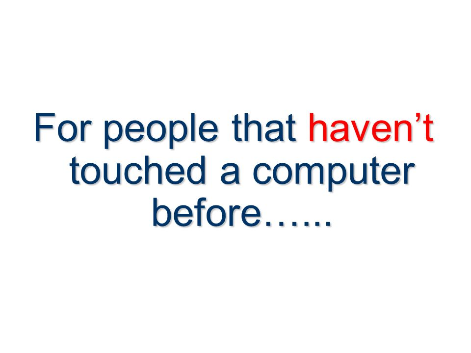 For people that haven't touched a computer before…...