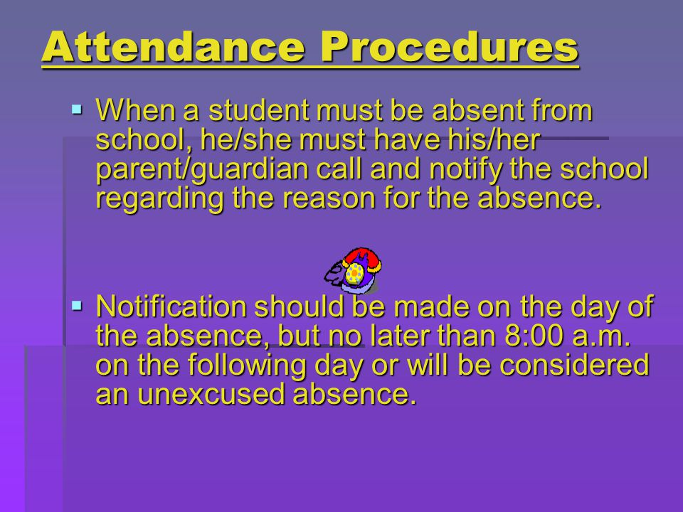 Attendance Procedures  When a student must be absent from school, he/she must have his/her parent/guardian call and notify the school regarding the reason for the absence.