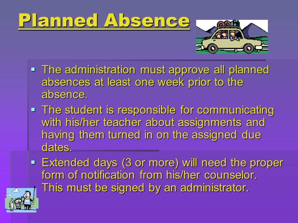 Planned Absence  The administration must approve all planned absences at least one week prior to the absence.