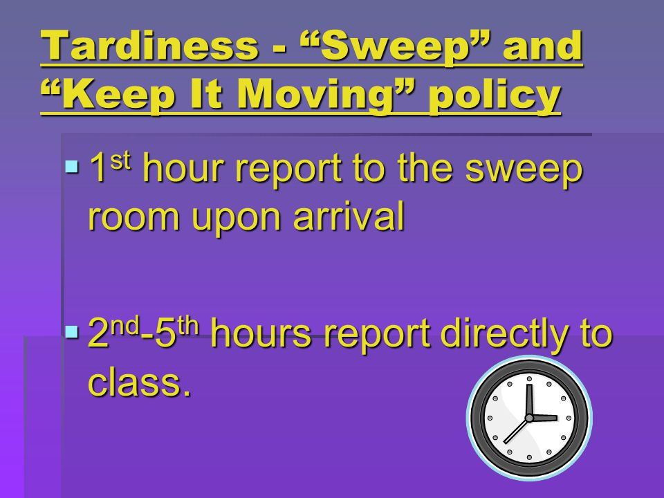 Tardiness - Sweep and Keep It Moving policy  1 st hour report to the sweep room upon arrival  2 nd -5 th hours report directly to class.