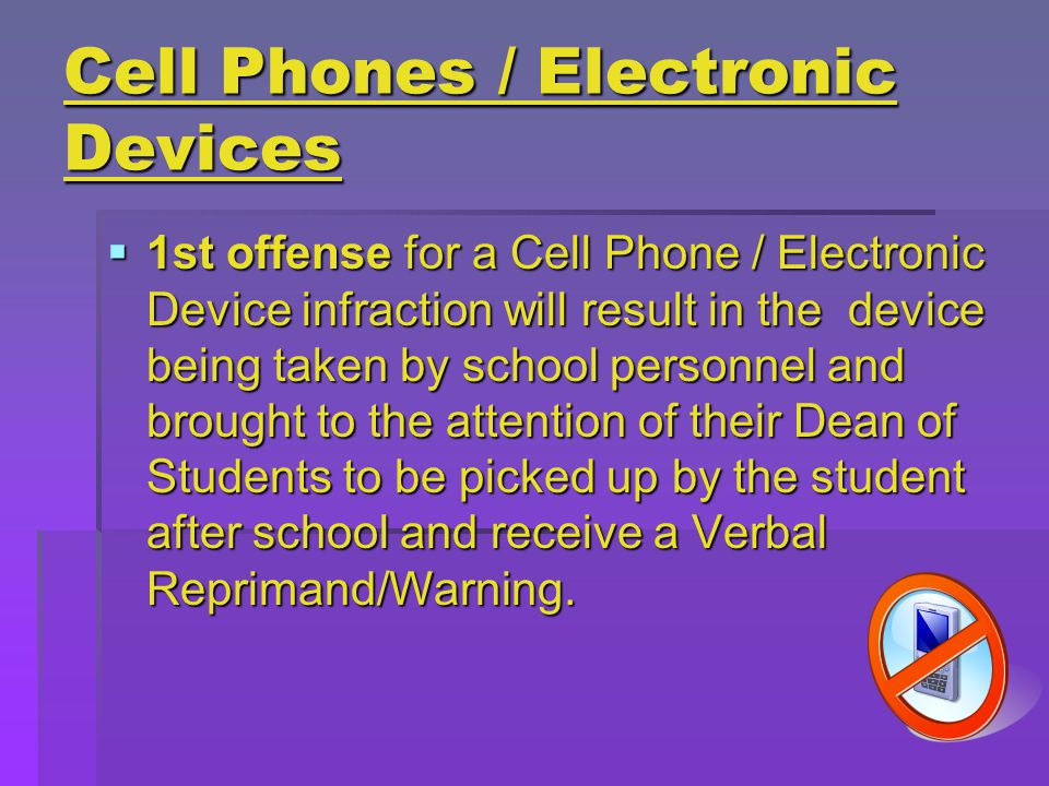 Cell Phones / Electronic Devices  1st offense for a Cell Phone / Electronic Device infraction will result in the device being taken by school personnel and brought to the attention of their Dean of Students to be picked up by the student after school and receive a Verbal Reprimand/Warning.