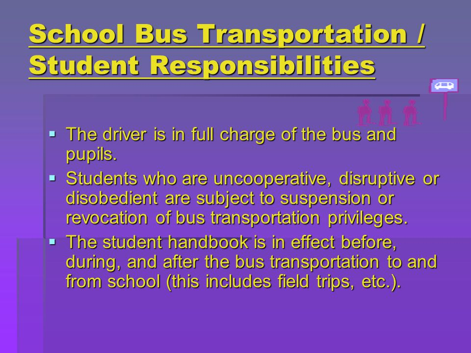 School Bus Transportation / Student Responsibilities  The driver is in full charge of the bus and pupils.