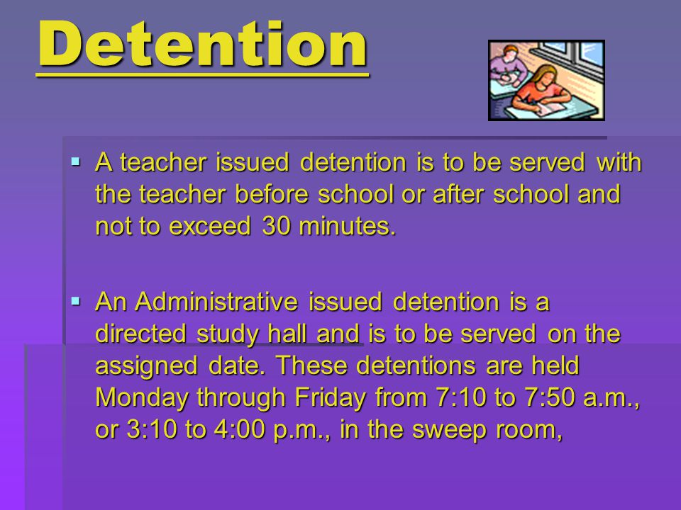 Detention  A teacher issued detention is to be served with the teacher before school or after school and not to exceed 30 minutes.