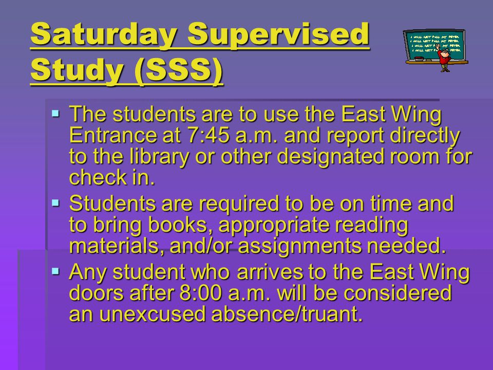 Saturday Supervised Study (SSS)  The students are to use the East Wing Entrance at 7:45 a.m.