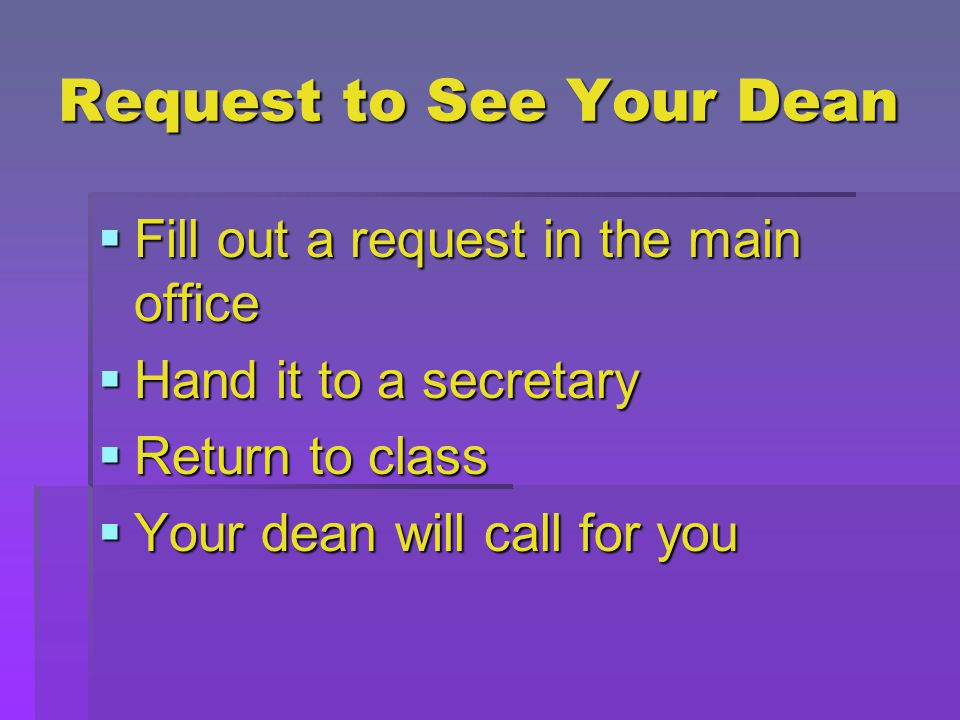 Request to See Your Dean  Fill out a request in the main office  Hand it to a secretary  Return to class  Your dean will call for you