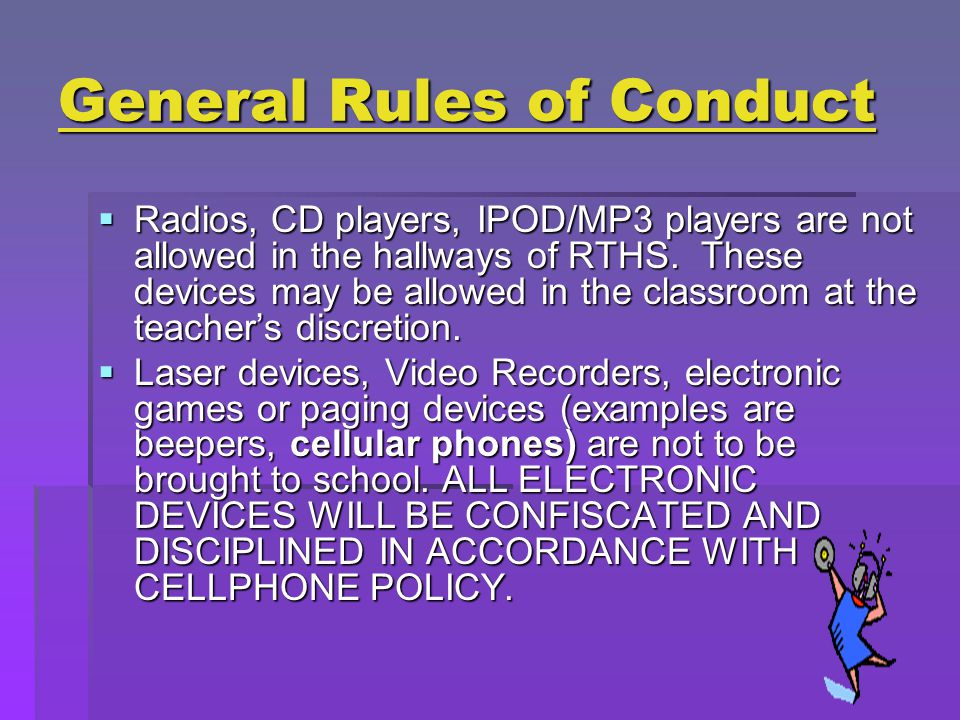 General Rules of Conduct  Radios, CD players, IPOD/MP3 players are not allowed in the hallways of RTHS.