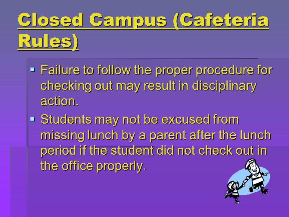 Closed Campus (Cafeteria Rules)  Failure to follow the proper procedure for checking out may result in disciplinary action.
