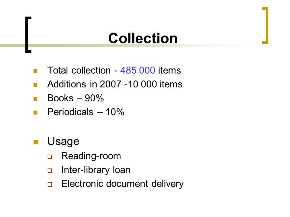 Collection Total collection - 485 000 items Additions in 2007 -10 000 items Books – 90% Periodicals – 10% Usage  Reading-room  Inter-library loan 