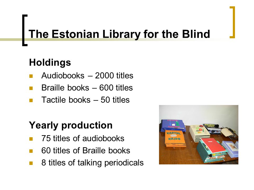 The Estonian Library for the Blind Holdings Audiobooks – 2000 titles Braille books – 600 titles Tactile books – 50 titles Yearly production 75 titles of audiobooks 60 titles of Braille books 8 titles of talking periodicals