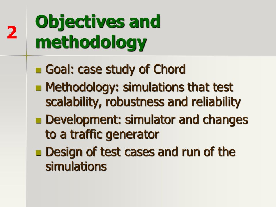Objectives and methodology Goal: case study of Chord Goal: case study of Chord Methodology: simulations that test scalability, robustness and reliabil