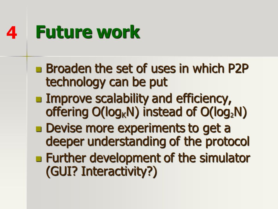 Future work Broaden the set of uses in which P2P technology can be put Broaden the set of uses in which P2P technology can be put Improve scalability