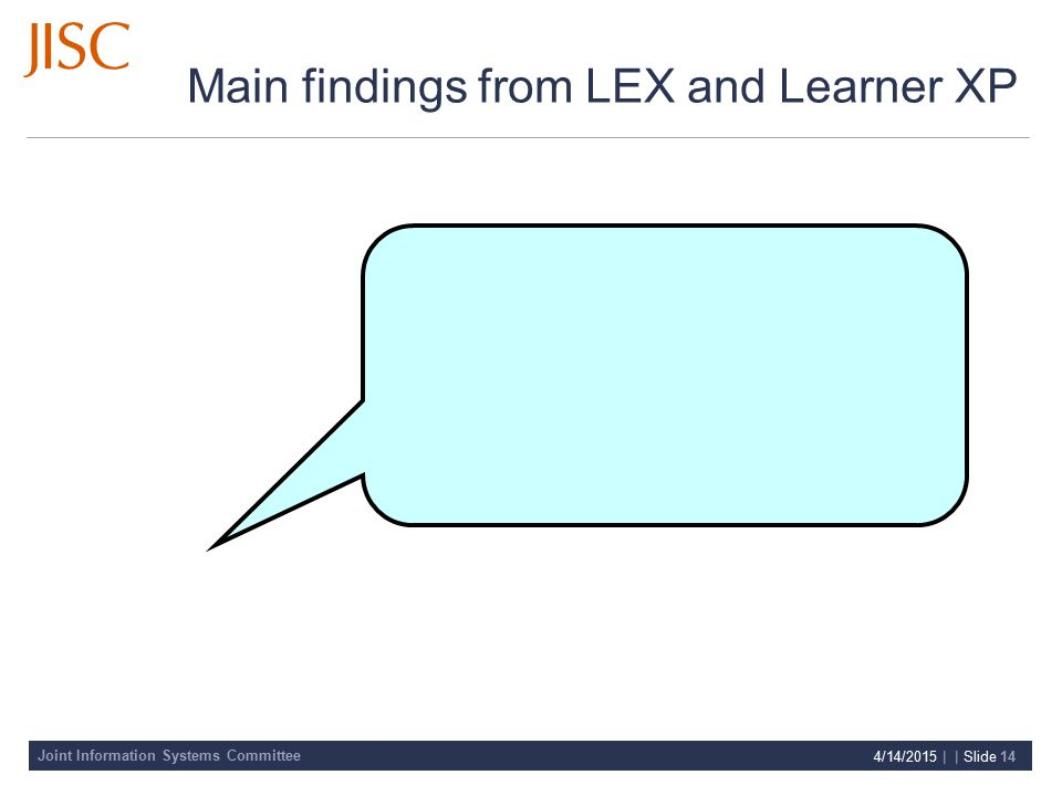 Joint Information Systems Committee 4/14/2015 | | Slide 14 Main findings from LEX and Learner XP