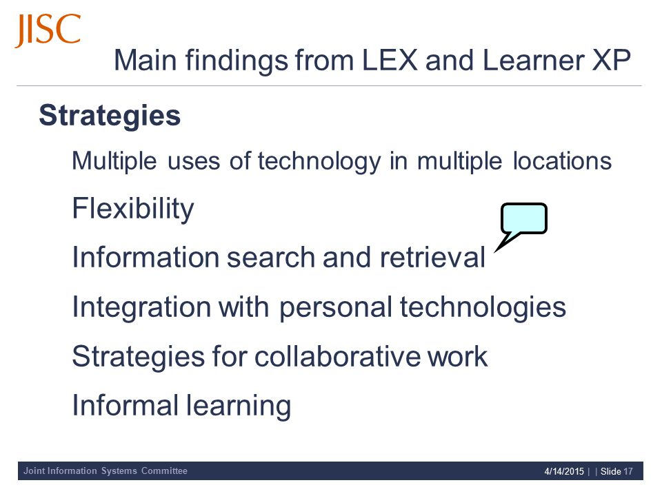 Joint Information Systems Committee 4/14/2015 | | Slide 17 Main findings from LEX and Learner XP Strategies Multiple uses of technology in multiple locations Flexibility Information search and retrieval Integration with personal technologies Strategies for collaborative work Informal learning