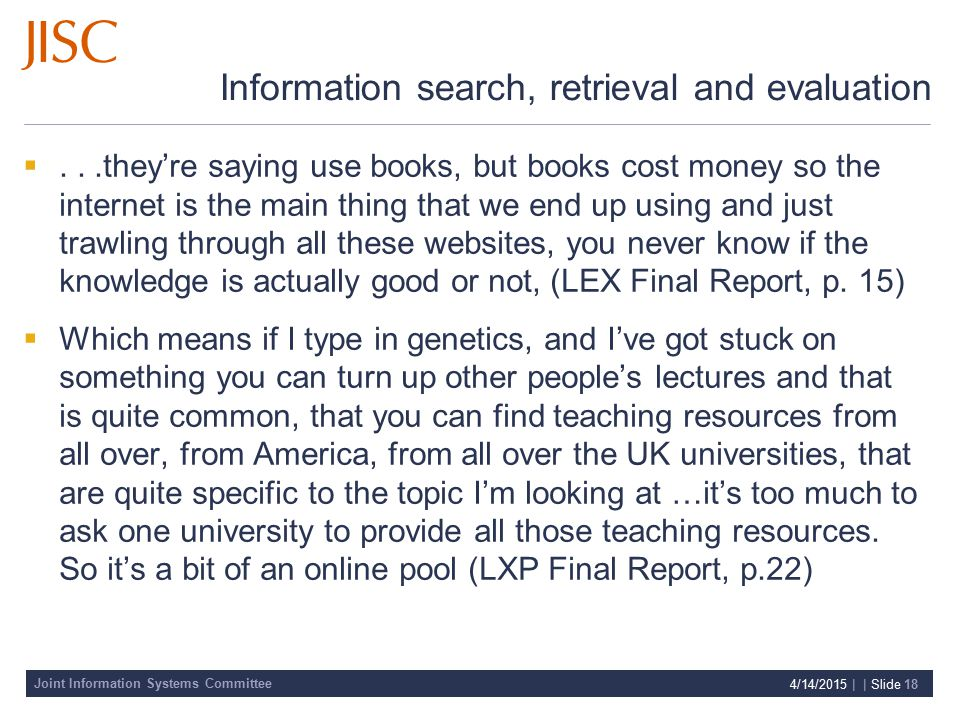 Joint Information Systems Committee 4/14/2015 | | Slide 18 Information search, retrieval and evaluation ...they're saying use books, but books cost money so the internet is the main thing that we end up using and just trawling through all these websites, you never know if the knowledge is actually good or not, (LEX Final Report, p.