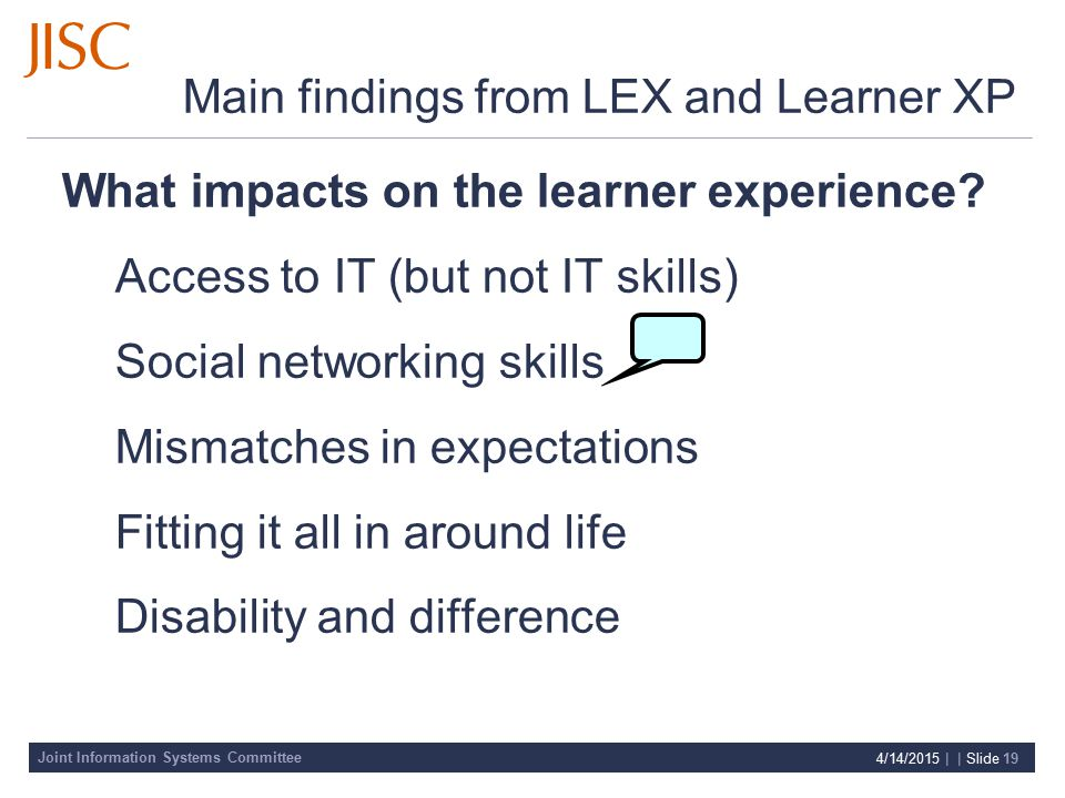 Joint Information Systems Committee 4/14/2015 | | Slide 19 Main findings from LEX and Learner XP What impacts on the learner experience.