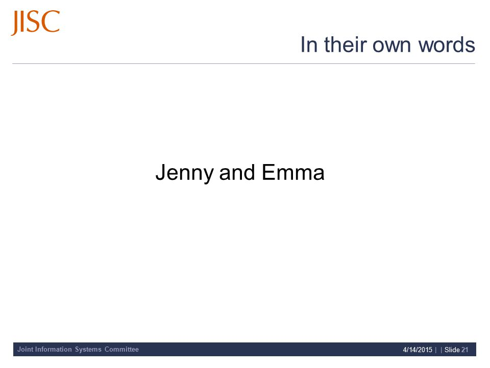 Joint Information Systems Committee 4/14/2015 | | Slide 21 In their own words Jenny and Emma