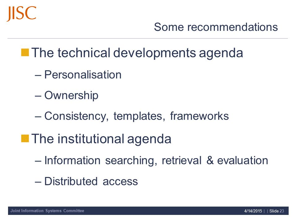Joint Information Systems Committee 4/14/2015 | | Slide 23 Some recommendations The technical developments agenda –Personalisation –Ownership –Consistency, templates, frameworks The institutional agenda –Information searching, retrieval & evaluation –Distributed access