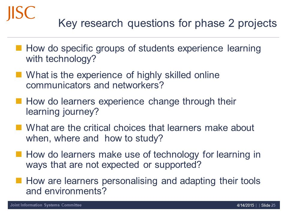 Joint Information Systems Committee 4/14/2015 | | Slide 25 Key research questions for phase 2 projects How do specific groups of students experience learning with technology.