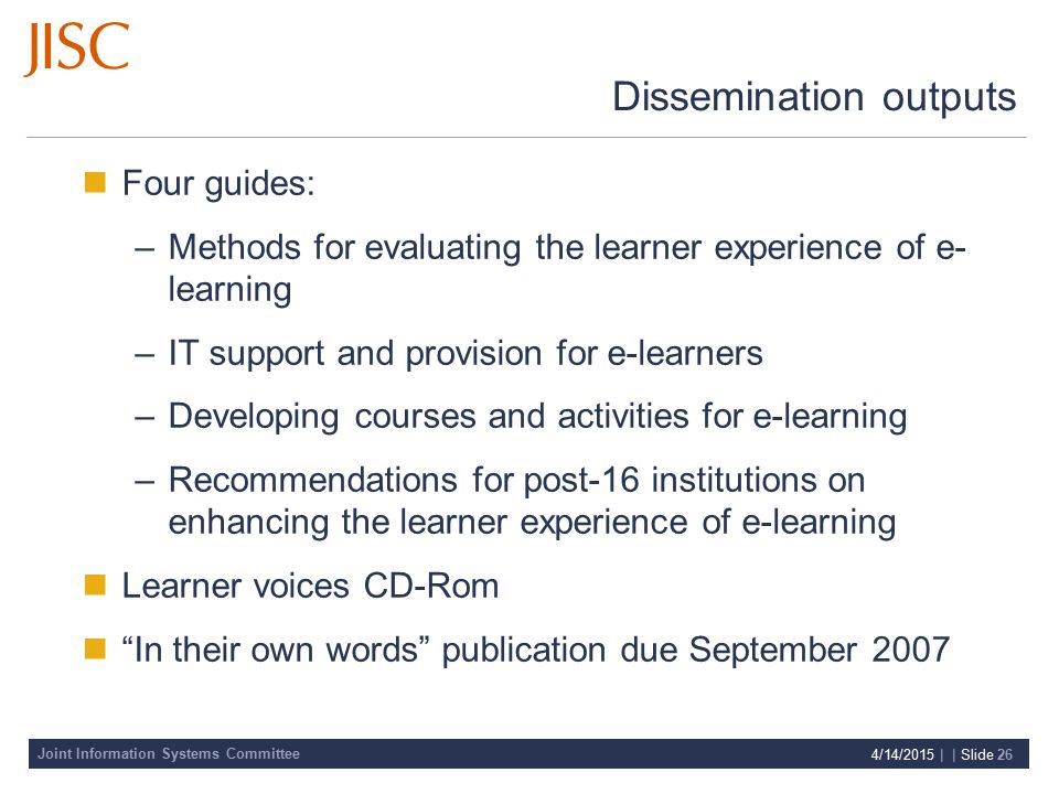 Joint Information Systems Committee 4/14/2015 | | Slide 26 Dissemination outputs Four guides: –Methods for evaluating the learner experience of e- learning –IT support and provision for e-learners –Developing courses and activities for e-learning –Recommendations for post-16 institutions on enhancing the learner experience of e-learning Learner voices CD-Rom In their own words publication due September 2007