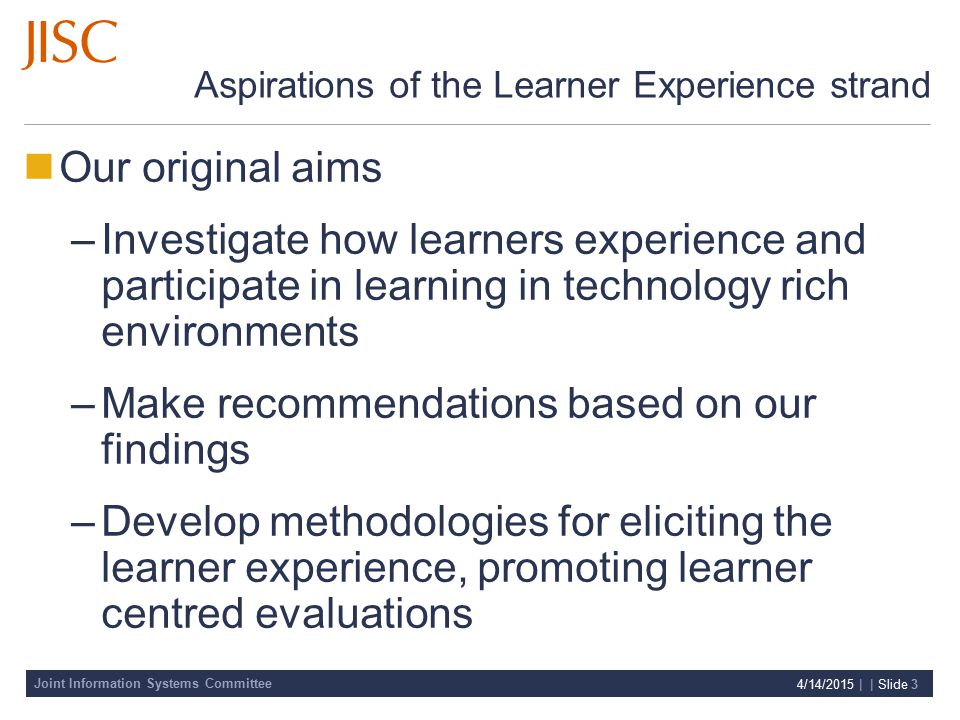 Joint Information Systems Committee 4/14/2015 | | Slide 3 Aspirations of the Learner Experience strand Our original aims –Investigate how learners experience and participate in learning in technology rich environments –Make recommendations based on our findings –Develop methodologies for eliciting the learner experience, promoting learner centred evaluations