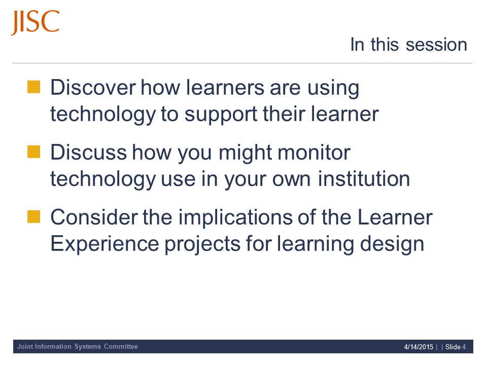 Joint Information Systems Committee 4/14/2015 | | Slide 4 In this session Discover how learners are using technology to support their learner Discuss how you might monitor technology use in your own institution Consider the implications of the Learner Experience projects for learning design