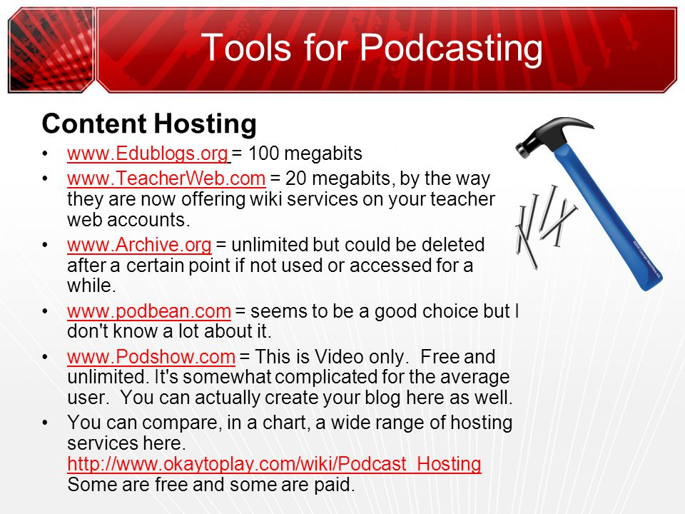 Tools for Podcasting Content Hosting www.Edublogs.org = 100 megabitswww.Edublogs.org www.TeacherWeb.com = 20 megabits, by the way they are now offering wiki services on your teacher web accounts.www.TeacherWeb.com www.Archive.org = unlimited but could be deleted after a certain point if not used or accessed for a while.www.Archive.org www.podbean.com = seems to be a good choice but I don t know a lot about it.www.podbean.com www.Podshow.com = This is Video only.