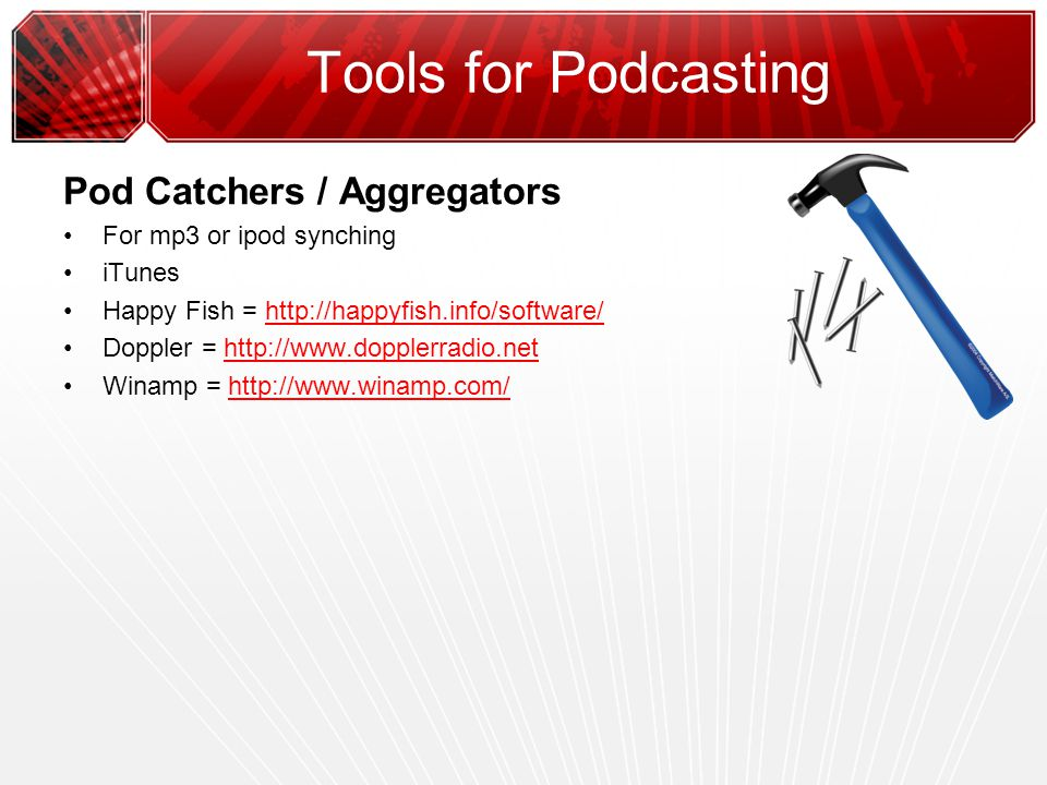 Tools for Podcasting Pod Catchers / Aggregators For mp3 or ipod synching iTunes Happy Fish = http://happyfish.info/software/http://happyfish.info/software/ Doppler = http://www.dopplerradio.nethttp://www.dopplerradio.net Winamp = http://www.winamp.com/http://www.winamp.com/