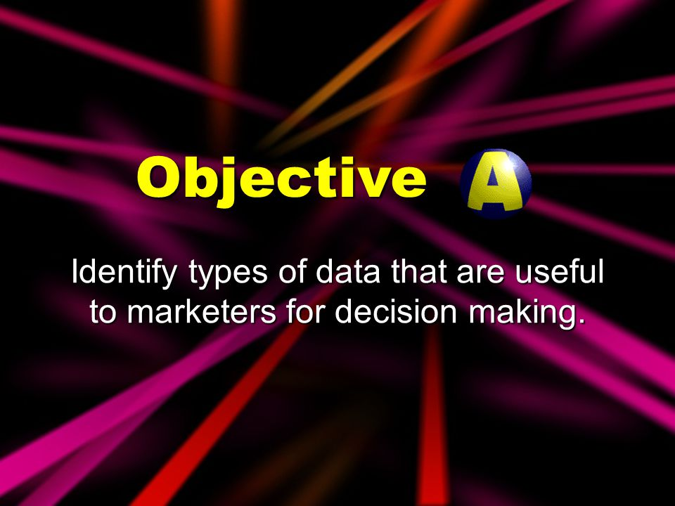 Objectives Identify types of data that are useful to marketers for decision making.
