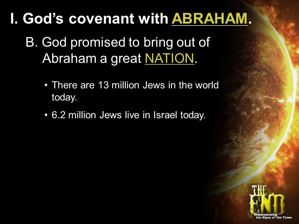 I. God's covenant with ABRAHAM. B. God promised to bring out of Abraham a great NATION. There are 13 million Jews in the world today. 6.2 million Jews