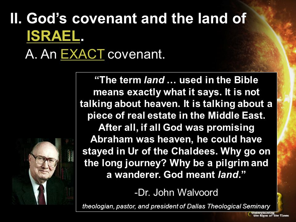 "II. God's covenant and the land of ISRAEL. A. An EXACT covenant. ""The term land … used in the Bible means exactly what it says. It is not talking abou"