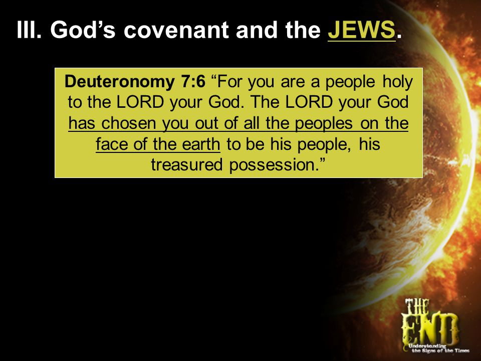 "III. God's covenant and the JEWS. Deuteronomy 7:6 ""For you are a people holy to the LORD your God. The LORD your God has chosen you out of all the peo"