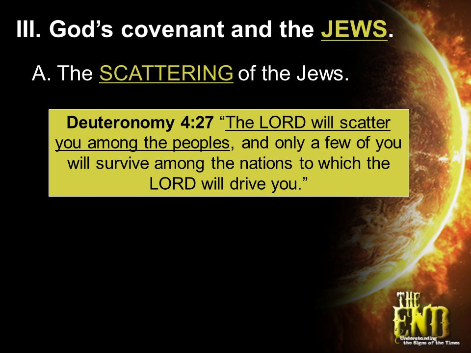 "III. God's covenant and the JEWS. Deuteronomy 4:27 ""The LORD will scatter you among the peoples, and only a few of you will survive among the nations"