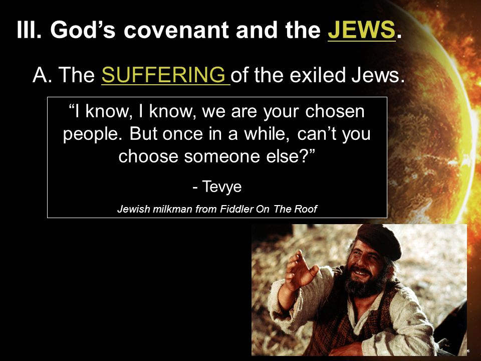 "III. God's covenant and the JEWS. A. The SUFFERING of the exiled Jews. ""I know, I know, we are your chosen people. But once in a while, can't you choo"