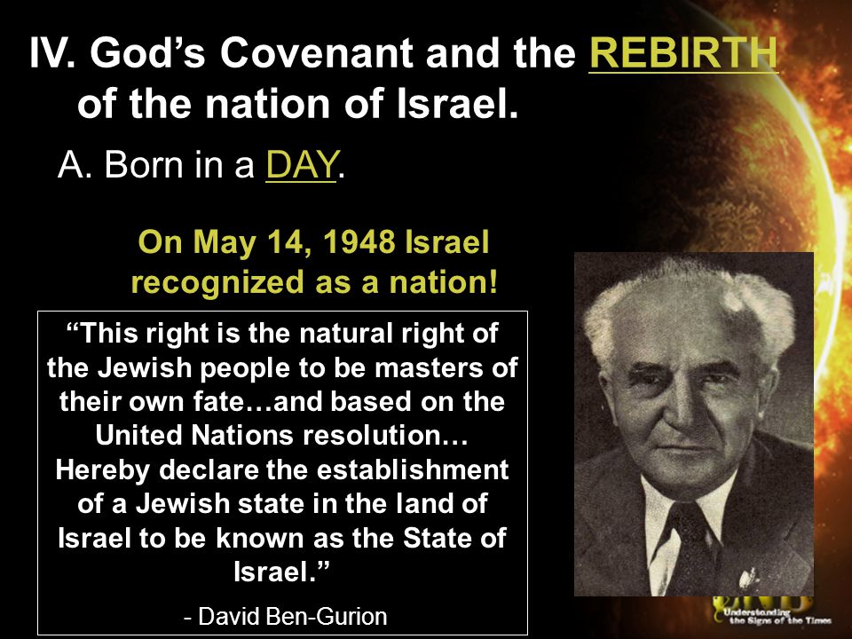 "IV. God's Covenant and the REBIRTH of the nation of Israel. A. Born in a DAY. On May 14, 1948 Israel recognized as a nation! ""This right is the natura"