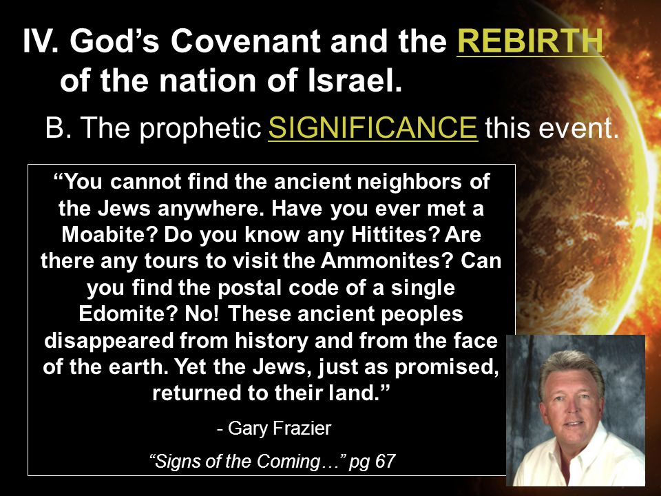 "IV. God's Covenant and the REBIRTH of the nation of Israel. B. The prophetic SIGNIFICANCE this event. ""You cannot find the ancient neighbors of the Je"