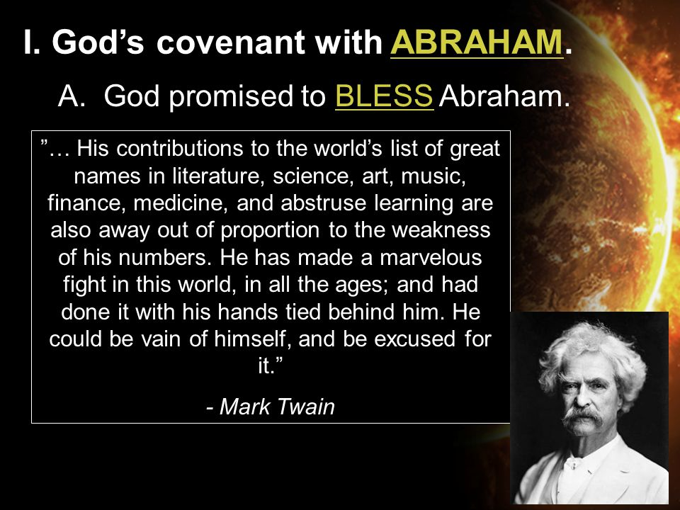 "I. God's covenant with ABRAHAM. A. God promised to BLESS Abraham. ""… His contributions to the world's list of great names in literature, science, art,"