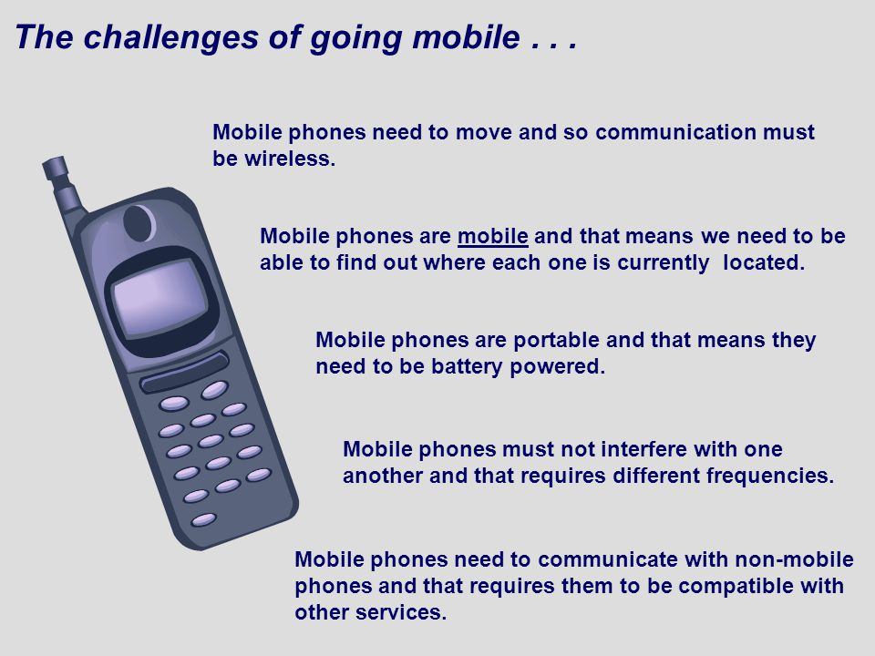 The challenges of going mobile... Mobile phones need to move and so communication must be wireless.