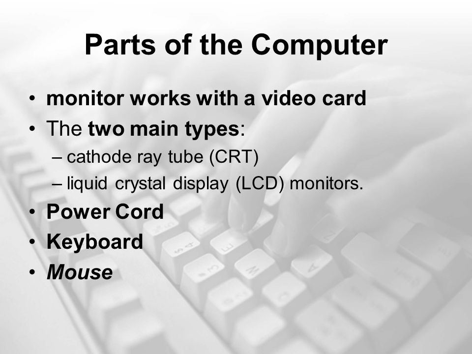 Parts of the Computer monitor works with a video card The two main types: –cathode ray tube (CRT) –liquid crystal display (LCD) monitors.